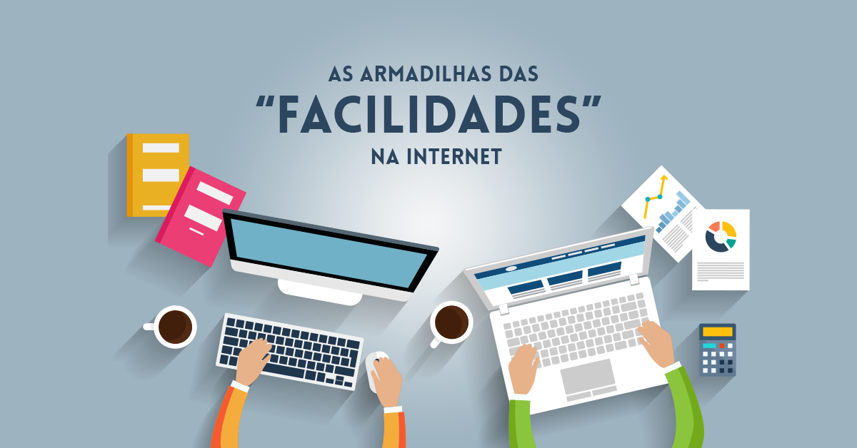 "As armadilhas das ""facilidades"" na internet"