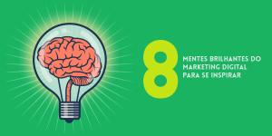 8 mentes brilhantes do Marketing Digital para se inspirar